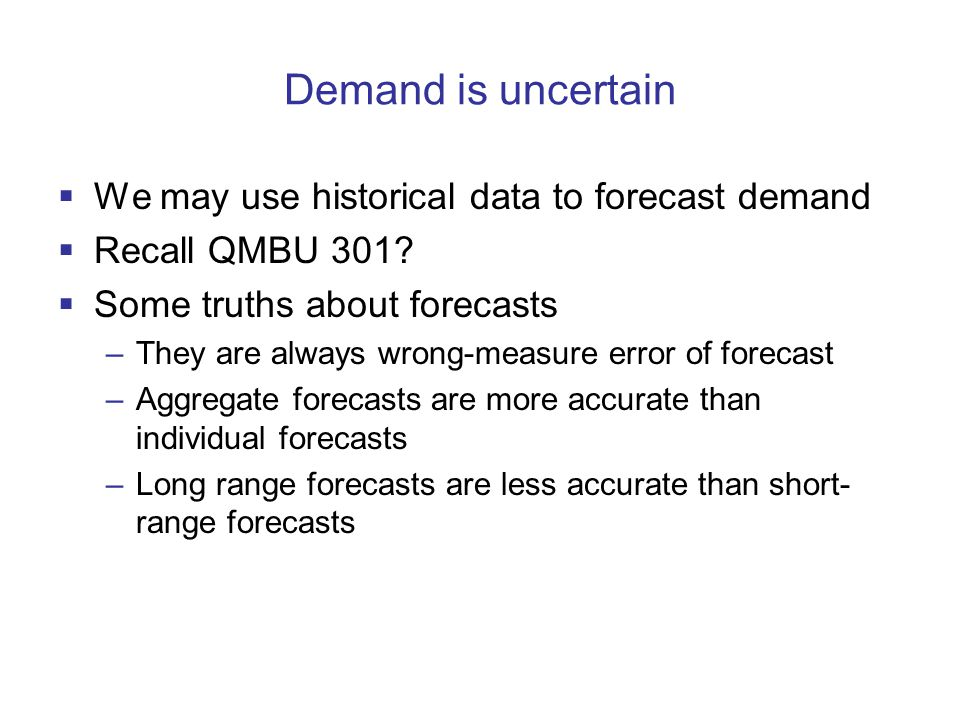Demand is uncertain  We may use historical data to forecast demand  Recall QMBU 301?  Some truths about forecasts –They are always wrong-measure er