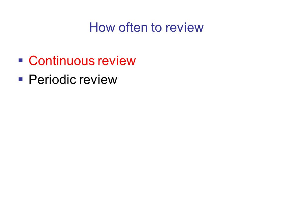 How often to review  Continuous review  Periodic review