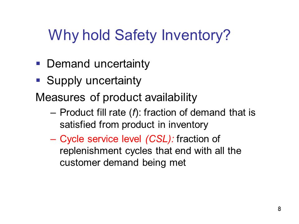 8 Why hold Safety Inventory?  Demand uncertainty  Supply uncertainty Measures of product availability –Product fill rate (f): fraction of demand tha