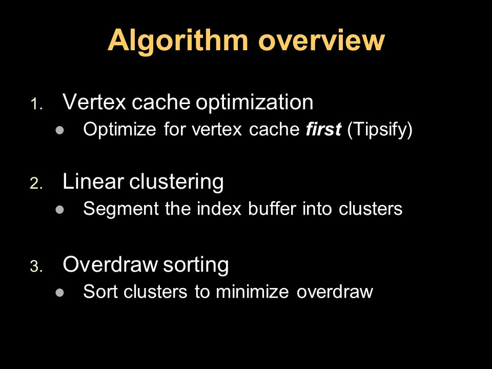 Algorithm overview 1. Vertex cache optimization Optimize for vertex cache first (Tipsify) 2.