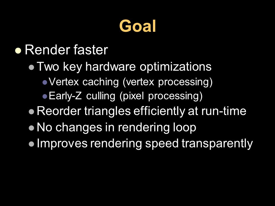Goal Render faster Two key hardware optimizations Vertex caching (vertex processing) Early-Z culling (pixel processing) Reorder triangles efficiently at run-time No changes in rendering loop Improves rendering speed transparently
