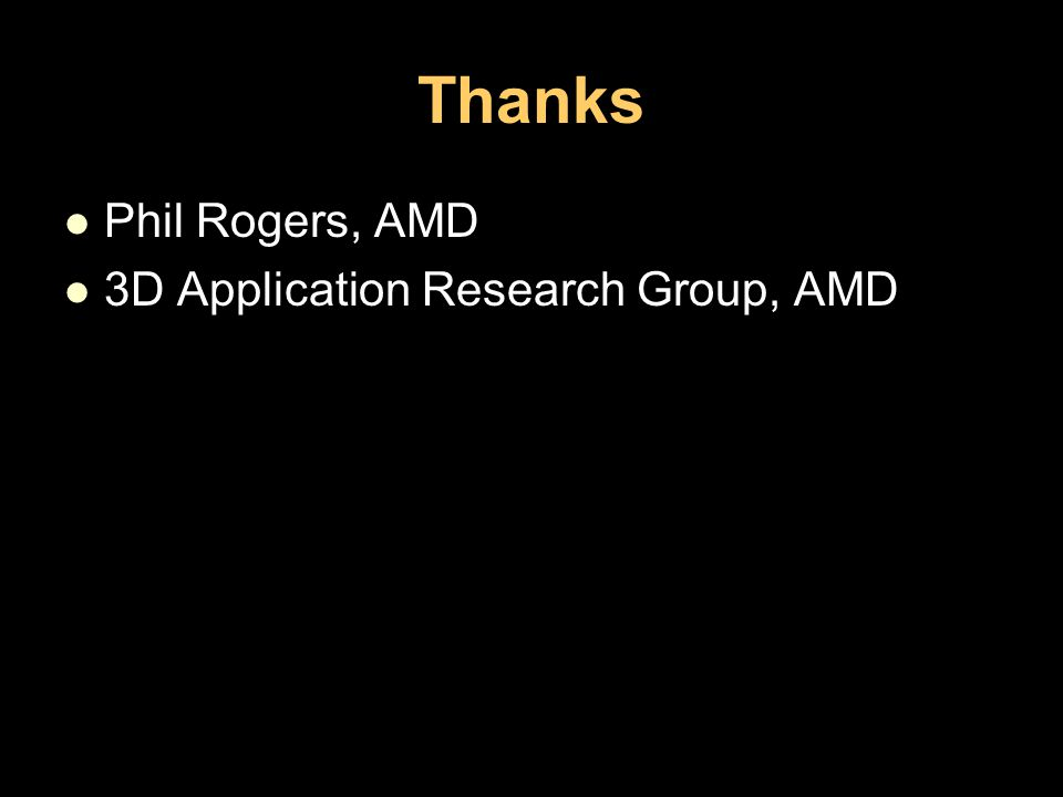 Thanks Phil Rogers, AMD 3D Application Research Group, AMD