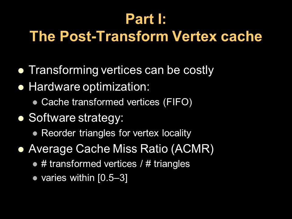 Part I: The Post-Transform Vertex cache Transforming vertices can be costly Hardware optimization: Cache transformed vertices (FIFO) Software strategy: Reorder triangles for vertex locality Average Cache Miss Ratio (ACMR) # transformed vertices / # triangles varies within [0.5–3]