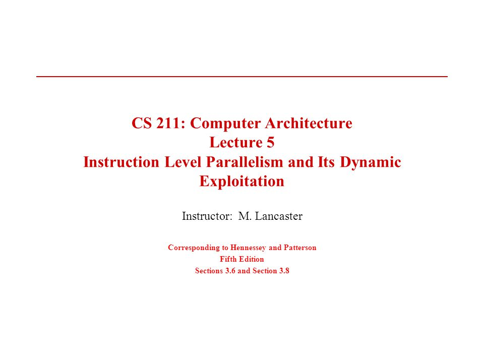 CS 211: Computer Architecture Lecture 5 Instruction Level Parallelism and Its Dynamic Exploitation Instructor: M.