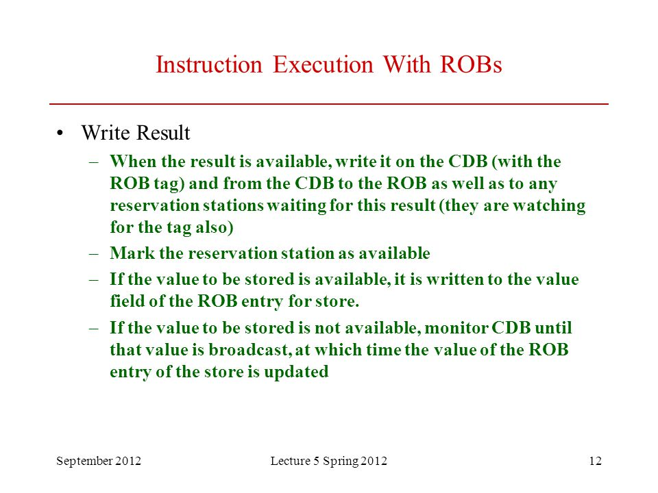September 2012Lecture 5 Spring 201212 Instruction Execution With ROBs Write Result –When the result is available, write it on the CDB (with the ROB ta