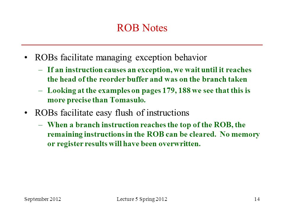 September 2012Lecture 5 Spring 201214 ROB Notes ROBs facilitate managing exception behavior –If an instruction causes an exception, we wait until it r