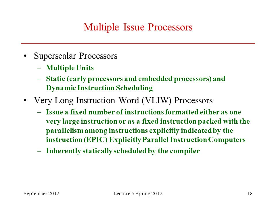 September 2012Lecture 5 Spring 201218 Multiple Issue Processors Superscalar Processors –Multiple Units –Static (early processors and embedded processors) and Dynamic Instruction Scheduling Very Long Instruction Word (VLIW) Processors –Issue a fixed number of instructions formatted either as one very large instruction or as a fixed instruction packed with the parallelism among instructions explicitly indicated by the instruction (EPIC) Explicitly Parallel Instruction Computers –Inherently statically scheduled by the compiler