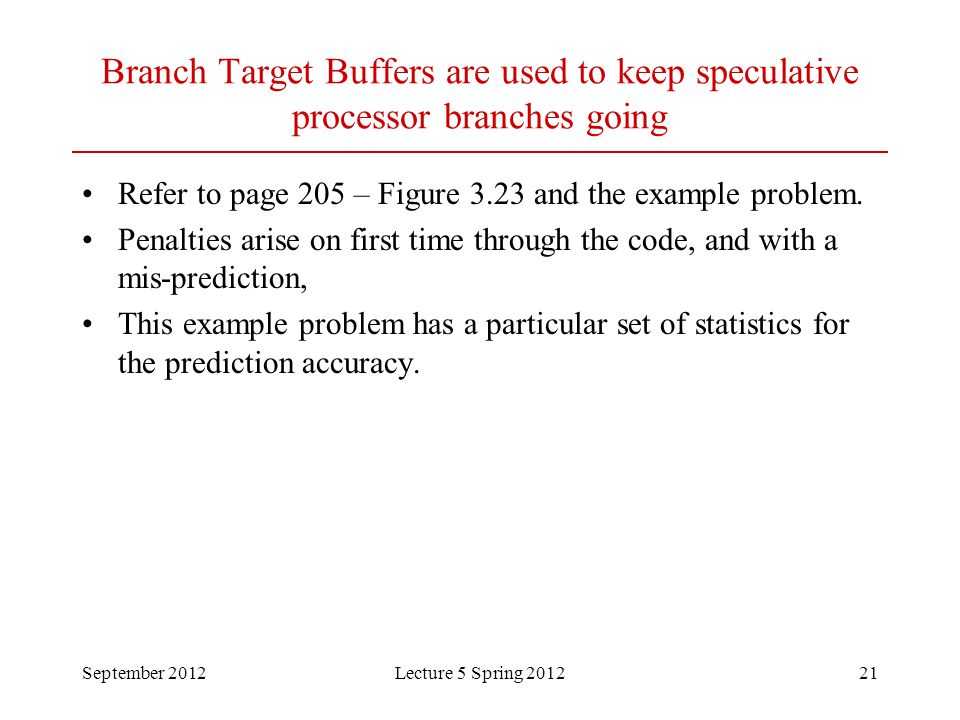 September 2012Lecture 5 Spring 201221 Branch Target Buffers are used to keep speculative processor branches going Refer to page 205 – Figure 3.23 and the example problem.