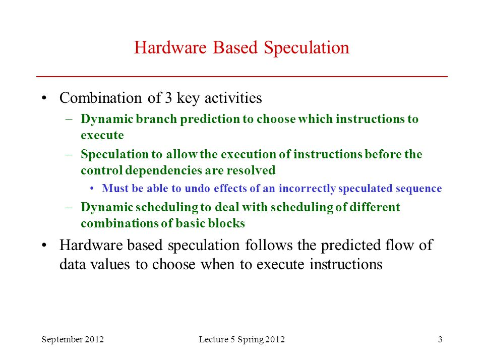 September 2012Lecture 5 Spring 20123 Hardware Based Speculation Combination of 3 key activities –Dynamic branch prediction to choose which instruction