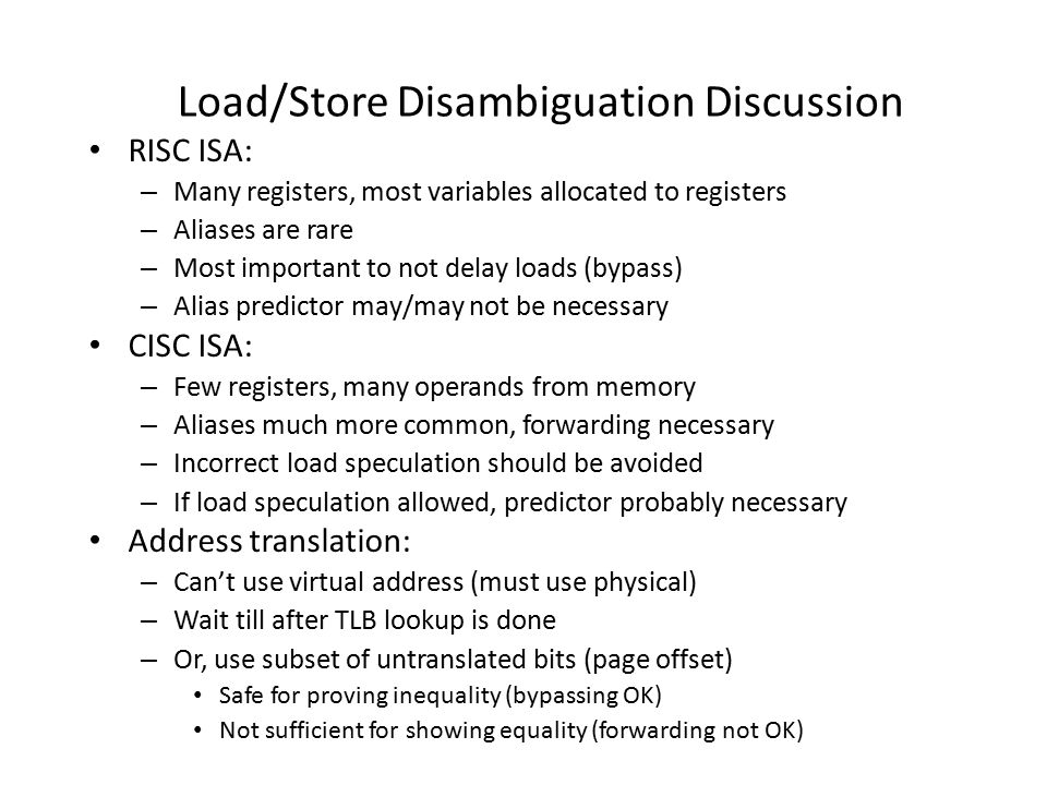 Load/Store Disambiguation Discussion RISC ISA: – Many registers, most variables allocated to registers – Aliases are rare – Most important to not delay loads (bypass) – Alias predictor may/may not be necessary CISC ISA: – Few registers, many operands from memory – Aliases much more common, forwarding necessary – Incorrect load speculation should be avoided – If load speculation allowed, predictor probably necessary Address translation: – Can't use virtual address (must use physical) – Wait till after TLB lookup is done – Or, use subset of untranslated bits (page offset) Safe for proving inequality (bypassing OK) Not sufficient for showing equality (forwarding not OK)