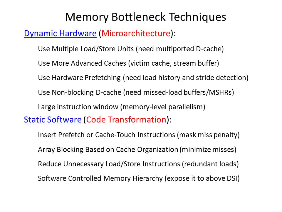Memory Bottleneck Techniques Dynamic Hardware (Microarchitecture): Use Multiple Load/Store Units (need multiported D-cache) Use More Advanced Caches (victim cache, stream buffer) Use Hardware Prefetching (need load history and stride detection) Use Non-blocking D-cache (need missed-load buffers/MSHRs) Large instruction window (memory-level parallelism) Static Software (Code Transformation): Insert Prefetch or Cache-Touch Instructions (mask miss penalty) Array Blocking Based on Cache Organization (minimize misses) Reduce Unnecessary Load/Store Instructions (redundant loads) Software Controlled Memory Hierarchy (expose it to above DSI)
