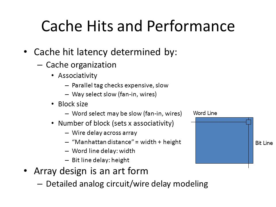 Cache Hits and Performance Cache hit latency determined by: – Cache organization Associativity – Parallel tag checks expensive, slow – Way select slow (fan-in, wires) Block size – Word select may be slow (fan-in, wires) Number of block (sets x associativity) – Wire delay across array – Manhattan distance = width + height – Word line delay: width – Bit line delay: height Array design is an art form – Detailed analog circuit/wire delay modeling Word Line Bit Line