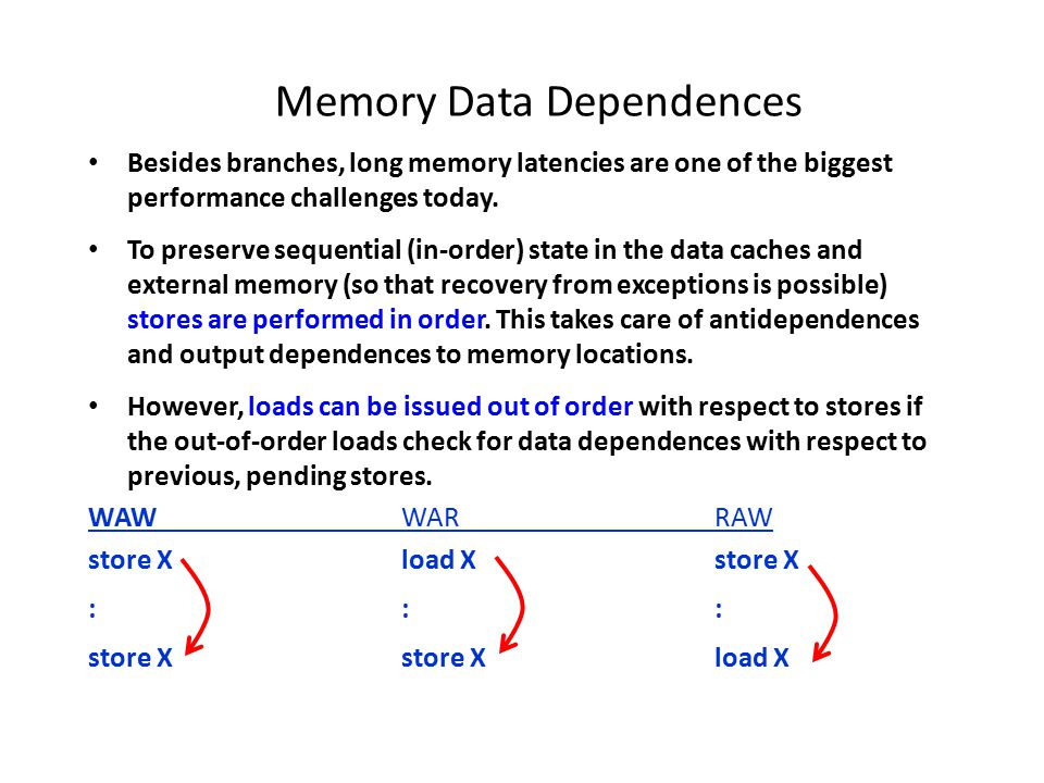 Memory Data Dependences Memory Aliasing = Two memory references involving the same memory location (collision of two memory addresses).