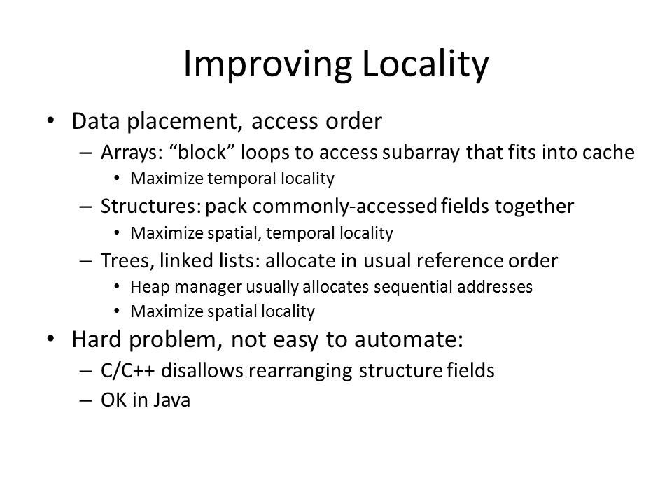 Improving Locality Data placement, access order – Arrays: block loops to access subarray that fits into cache Maximize temporal locality – Structures: pack commonly-accessed fields together Maximize spatial, temporal locality – Trees, linked lists: allocate in usual reference order Heap manager usually allocates sequential addresses Maximize spatial locality Hard problem, not easy to automate: – C/C++ disallows rearranging structure fields – OK in Java