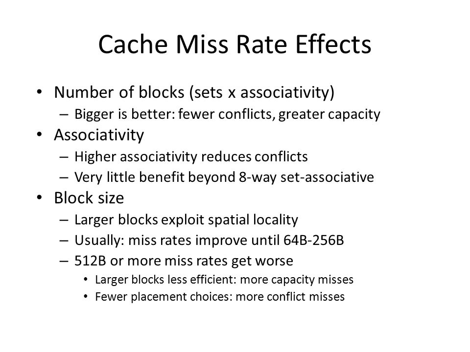 Cache Miss Rate Effects Number of blocks (sets x associativity) – Bigger is better: fewer conflicts, greater capacity Associativity – Higher associativity reduces conflicts – Very little benefit beyond 8-way set-associative Block size – Larger blocks exploit spatial locality – Usually: miss rates improve until 64B-256B – 512B or more miss rates get worse Larger blocks less efficient: more capacity misses Fewer placement choices: more conflict misses