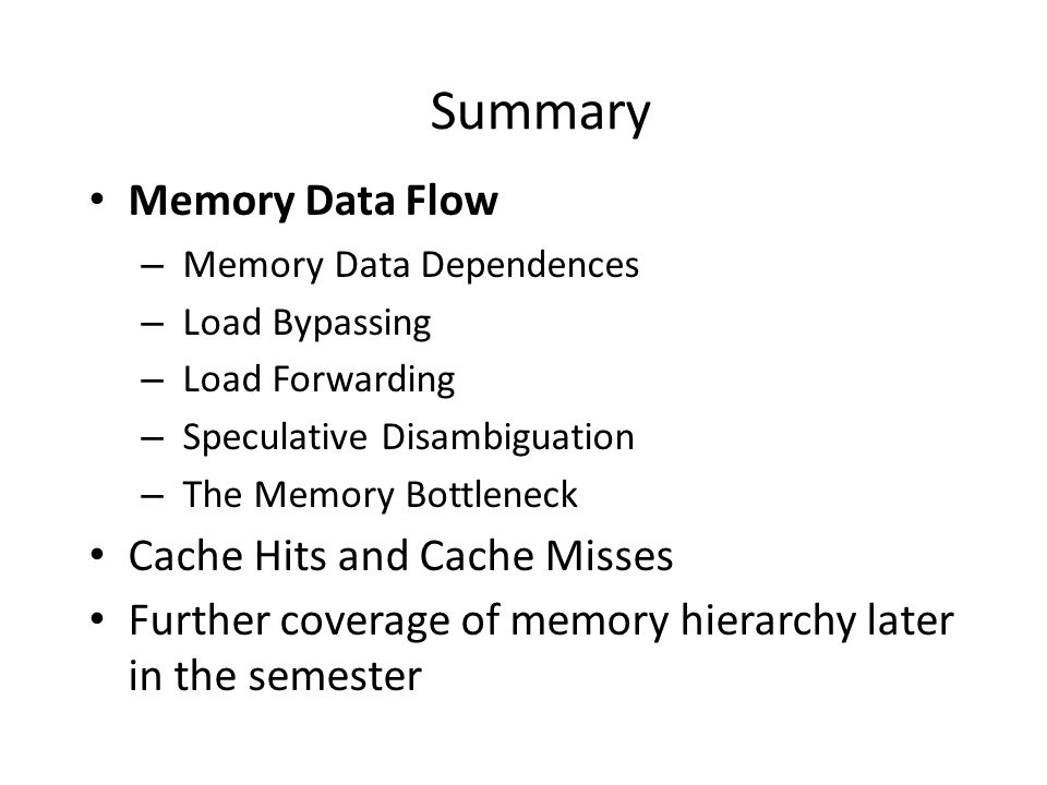 Summary Memory Data Flow – Memory Data Dependences – Load Bypassing – Load Forwarding – Speculative Disambiguation – The Memory Bottleneck Cache Hits and Cache Misses Further coverage of memory hierarchy later in the semester