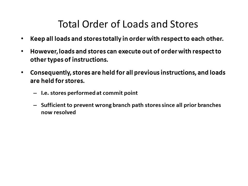 Total Order of Loads and Stores Keep all loads and stores totally in order with respect to each other.