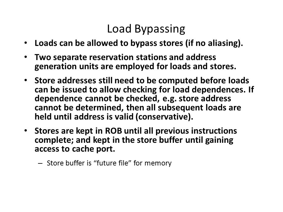 Load Bypassing Loads can be allowed to bypass stores (if no aliasing).