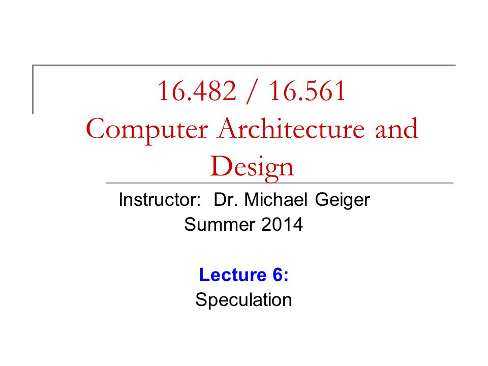16.482 / 16.561 Computer Architecture and Design Instructor: Dr.