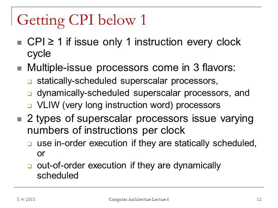 Getting CPI below 1 CPI ≥ 1 if issue only 1 instruction every clock cycle Multiple-issue processors come in 3 flavors:  statically-scheduled superscalar processors,  dynamically-scheduled superscalar processors, and  VLIW (very long instruction word) processors 2 types of superscalar processors issue varying numbers of instructions per clock  use in-order execution if they are statically scheduled, or  out-of-order execution if they are dynamically scheduled 5/4/2015 Computer Architecture Lecture 6 12
