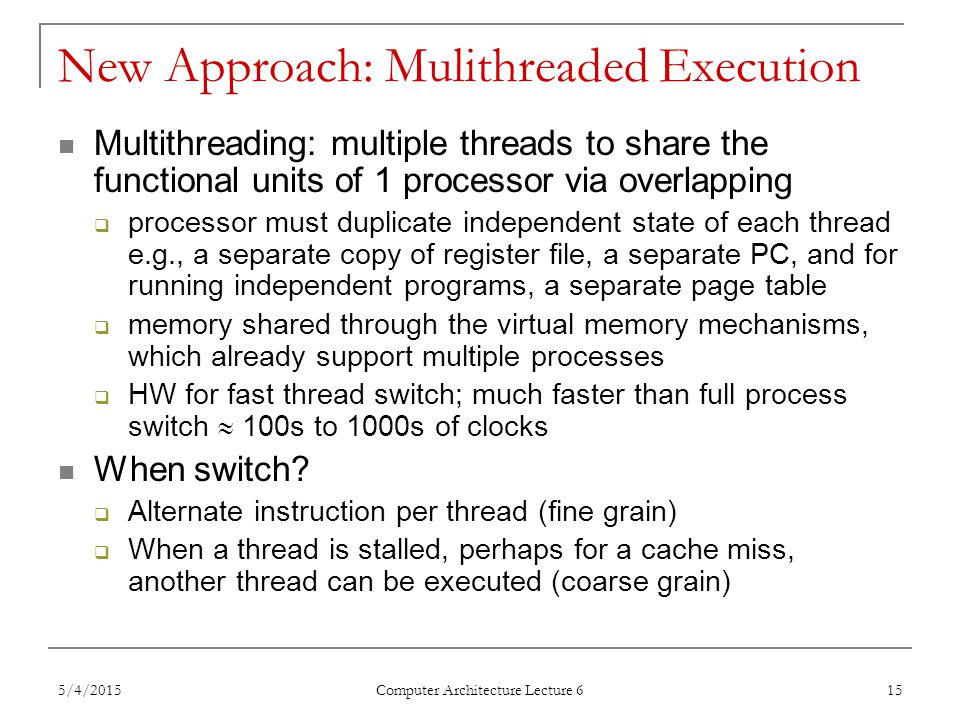 5/4/2015 Computer Architecture Lecture 6 15 New Approach: Mulithreaded Execution Multithreading: multiple threads to share the functional units of 1 processor via overlapping  processor must duplicate independent state of each thread e.g., a separate copy of register file, a separate PC, and for running independent programs, a separate page table  memory shared through the virtual memory mechanisms, which already support multiple processes  HW for fast thread switch; much faster than full process switch  100s to 1000s of clocks When switch.