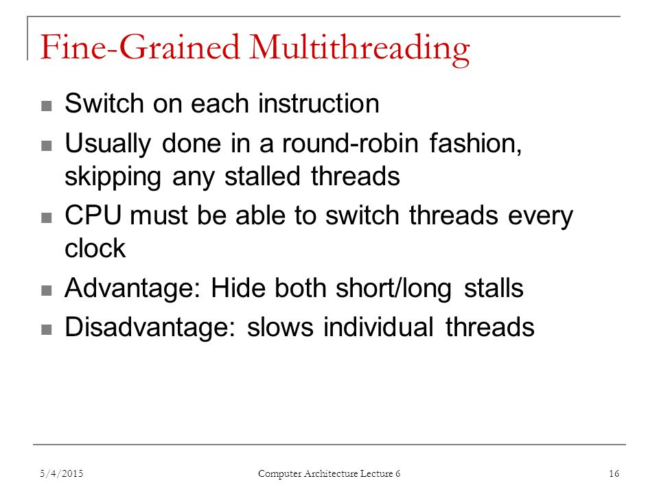 Fine-Grained Multithreading Switch on each instruction Usually done in a round-robin fashion, skipping any stalled threads CPU must be able to switch threads every clock Advantage: Hide both short/long stalls Disadvantage: slows individual threads 5/4/2015 Computer Architecture Lecture 6 16