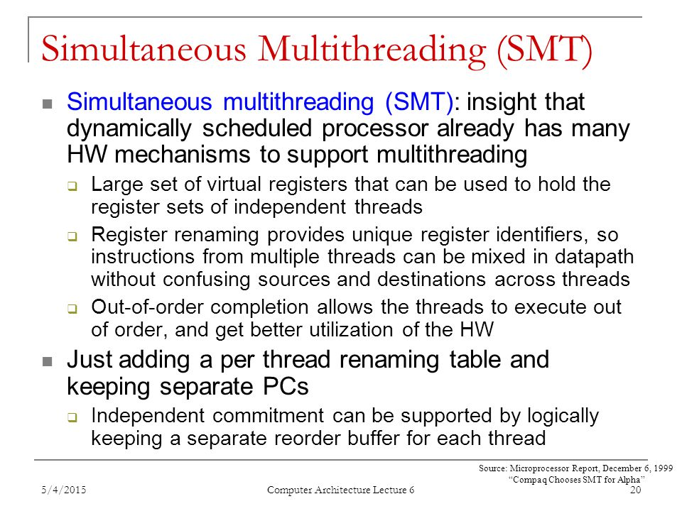 5/4/2015 Computer Architecture Lecture 6 20 Simultaneous Multithreading (SMT) Simultaneous multithreading (SMT): insight that dynamically scheduled processor already has many HW mechanisms to support multithreading  Large set of virtual registers that can be used to hold the register sets of independent threads  Register renaming provides unique register identifiers, so instructions from multiple threads can be mixed in datapath without confusing sources and destinations across threads  Out-of-order completion allows the threads to execute out of order, and get better utilization of the HW Just adding a per thread renaming table and keeping separate PCs  Independent commitment can be supported by logically keeping a separate reorder buffer for each thread Source: Microprocessor Report, December 6, 1999 Compaq Chooses SMT for Alpha