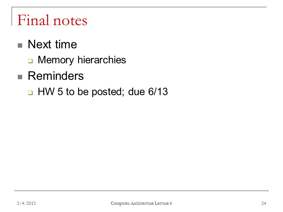 Final notes Next time  Memory hierarchies Reminders  HW 5 to be posted; due 6/13 5/4/2015 Computer Architecture Lecture 6 24
