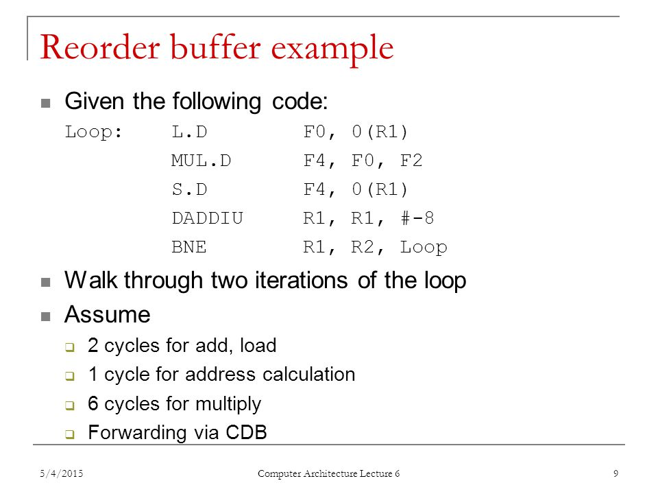 Reorder buffer example: key points Execution stages  Fetch & issue: always in order  Execution & completion: may be out of order  Commit: always in order Hardware  Reservation stations Occupied from IS to WB  Reorder buffer Occupied from IS to C Used to  Maintain program order for in-order commit  Supply register values between WB and C  Register result status Rename registers based on ROB entries 5/4/2015 Computer Architecture Lecture 6 10