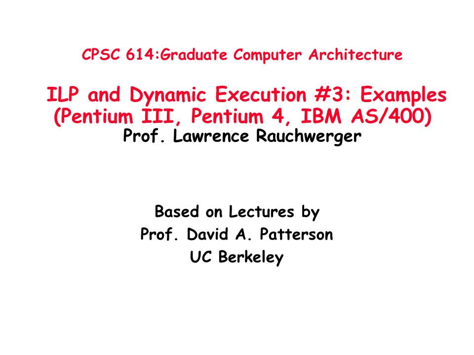 CPSC 614:Graduate Computer Architecture ILP and Dynamic Execution #3: Examples (Pentium III, Pentium 4, IBM AS/400) Prof. Lawrence Rauchwerger Based o