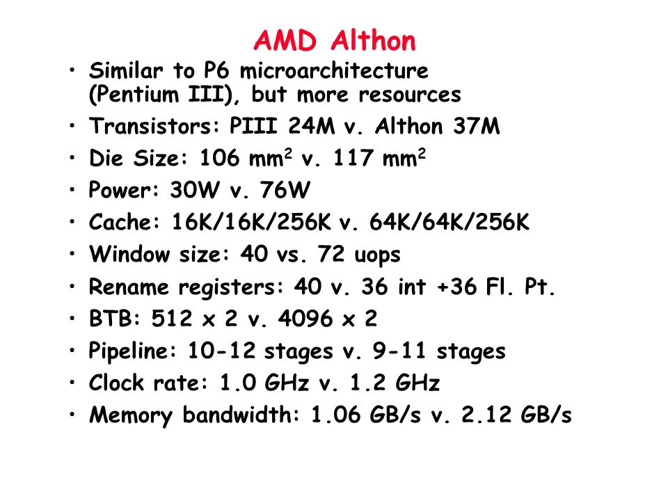 AMD Althon Similar to P6 microarchitecture (Pentium III), but more resources Transistors: PIII 24M v. Althon 37M Die Size: 106 mm 2 v. 117 mm 2 Power: