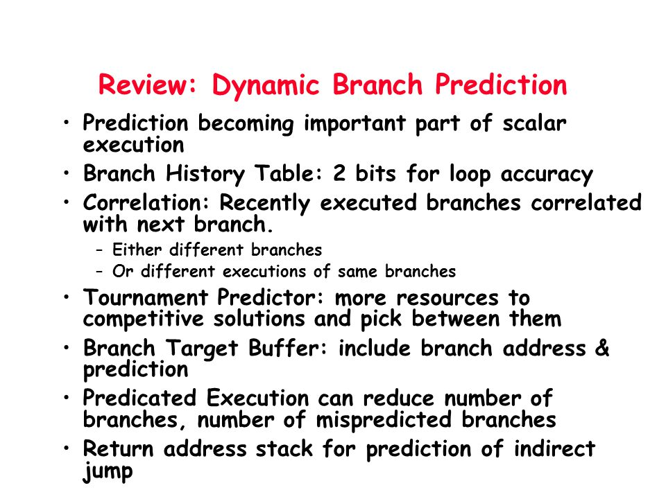 Review: Dynamic Branch Prediction Prediction becoming important part of scalar execution Branch History Table: 2 bits for loop accuracy Correlation: R