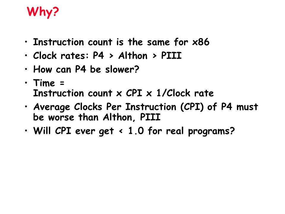 Why? Instruction count is the same for x86 Clock rates: P4 > Althon > PIII How can P4 be slower? Time = Instruction count x CPI x 1/Clock rate Average