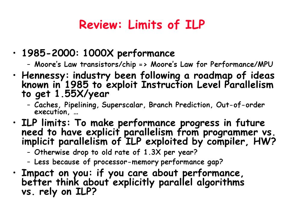 Review: Limits of ILP 1985-2000: 1000X performance –Moore's Law transistors/chip => Moore's Law for Performance/MPU Hennessy: industry been following