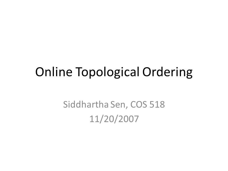 Online Topological Ordering Siddhartha Sen, COS 518 11/20/2007