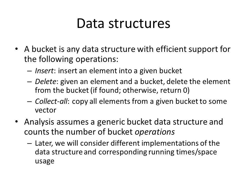 Data structures A bucket is any data structure with efficient support for the following operations: – Insert: insert an element into a given bucket – Delete: given an element and a bucket, delete the element from the bucket (if found; otherwise, return 0) – Collect-all: copy all elements from a given bucket to some vector Analysis assumes a generic bucket data structure and counts the number of bucket operations – Later, we will consider different implementations of the data structure and corresponding running times/space usage