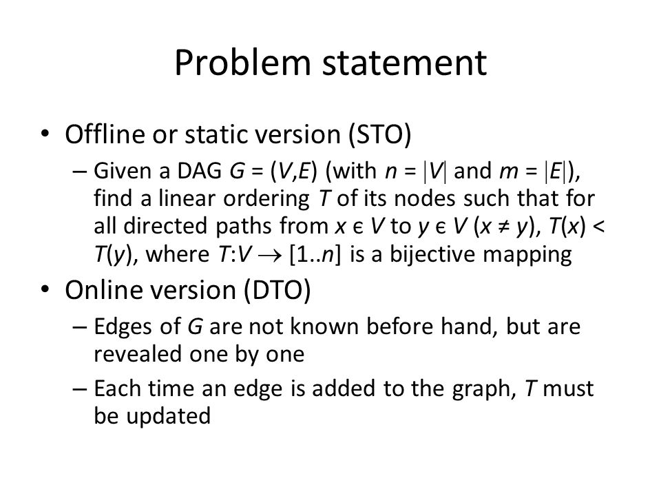 Problem statement Offline or static version (STO) – Given a DAG G = (V,E) (with n =  V  and m =  E  ), find a linear ordering T of its nodes such that for all directed paths from x є V to y є V (x ≠ y), T(x) < T(y), where T:V  [1..n] is a bijective mapping Online version (DTO) – Edges of G are not known before hand, but are revealed one by one – Each time an edge is added to the graph, T must be updated