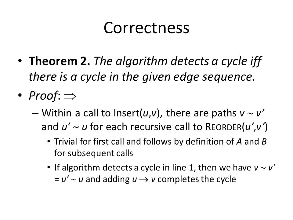 Correctness Theorem 2. The algorithm detects a cycle iff there is a cycle in the given edge sequence. Proof:  – Within a call to Insert(u,v), there a