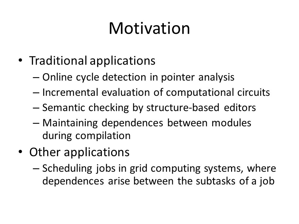 Motivation Traditional applications – Online cycle detection in pointer analysis – Incremental evaluation of computational circuits – Semantic checking by structure-based editors – Maintaining dependences between modules during compilation Other applications – Scheduling jobs in grid computing systems, where dependences arise between the subtasks of a job