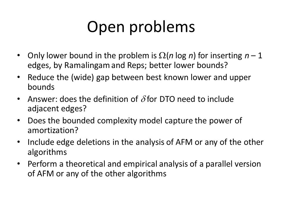 Open problems Only lower bound in the problem is  (n log n) for inserting n – 1 edges, by Ramalingam and Reps; better lower bounds? Reduce the (wide)
