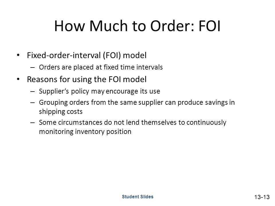How Much to Order: FOI Fixed-order-interval (FOI) model – Orders are placed at fixed time intervals Reasons for using the FOI model – Supplier's policy may encourage its use – Grouping orders from the same supplier can produce savings in shipping costs – Some circumstances do not lend themselves to continuously monitoring inventory position Student Slides 13-13