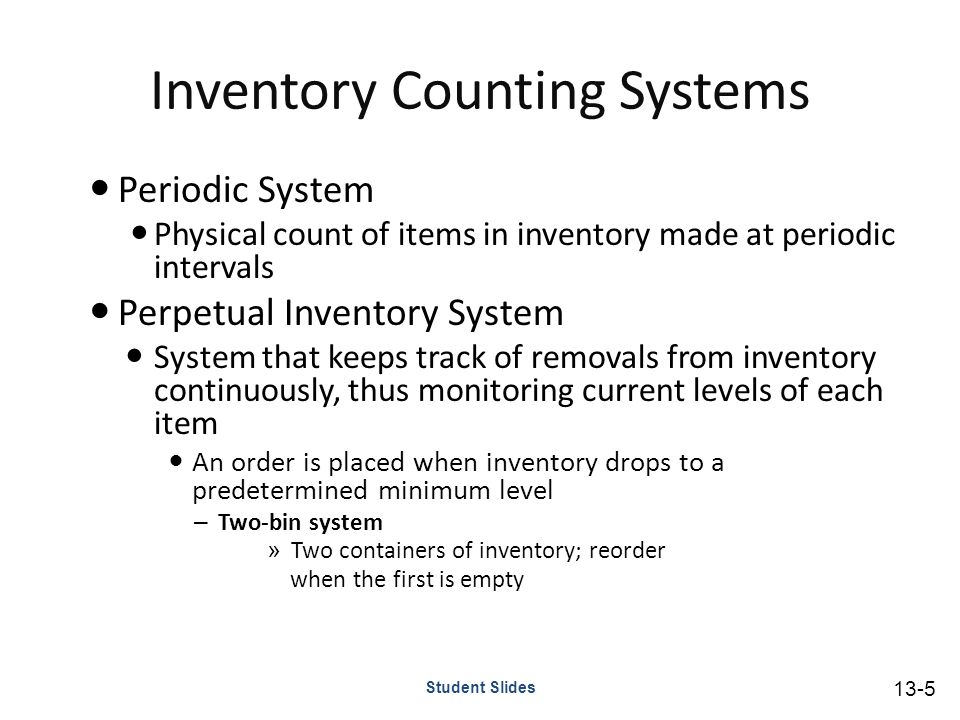 Inventory Counting Systems Periodic System Physical count of items in inventory made at periodic intervals Perpetual Inventory System System that keeps track of removals from inventory continuously, thus monitoring current levels of each item An order is placed when inventory drops to a predetermined minimum level – Two-bin system » Two containers of inventory; reorder when the first is empty Student Slides 13-5