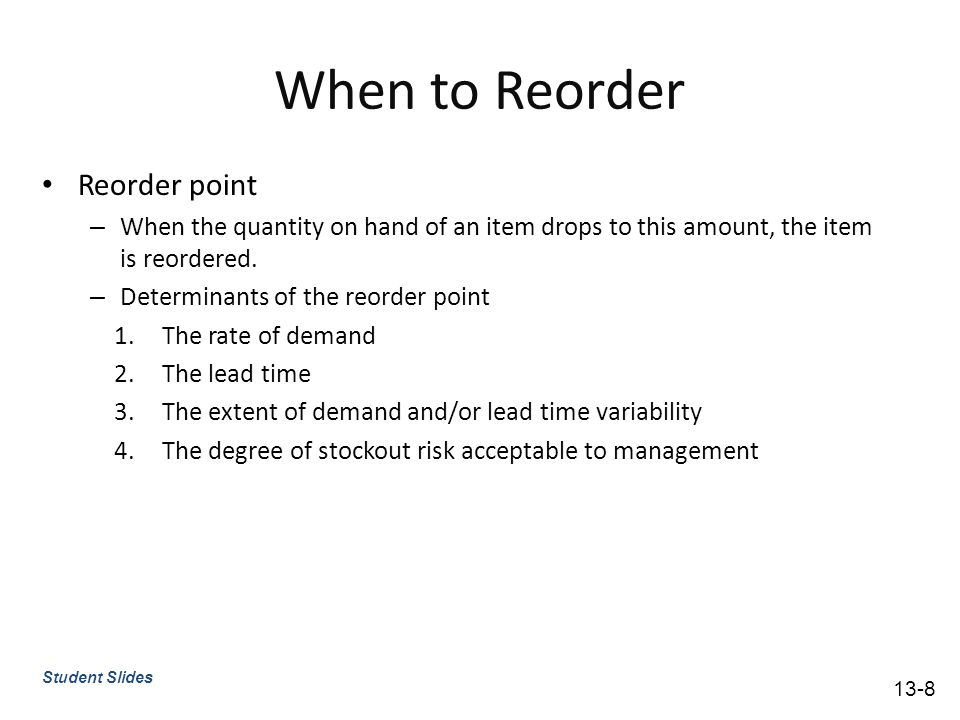When to Reorder Reorder point – When the quantity on hand of an item drops to this amount, the item is reordered.