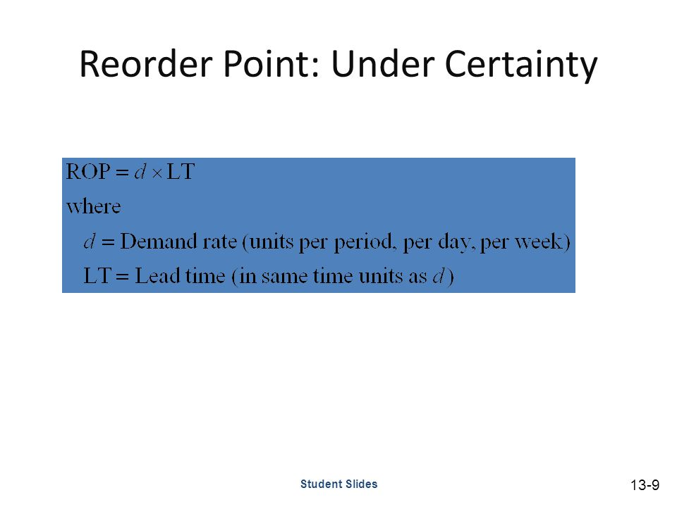 Reorder Point: Under Uncertainty Demand or lead time uncertainty creates the possibility that demand will be greater than available supply To reduce the likelihood of a stockout, it becomes necessary to carry safety stock – Safety stock Stock that is held in excess of expected demand due to variable demand and/or lead time Student Slides 13-10