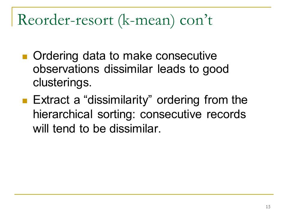 15 Reorder-resort (k-mean) con't Ordering data to make consecutive observations dissimilar leads to good clusterings.