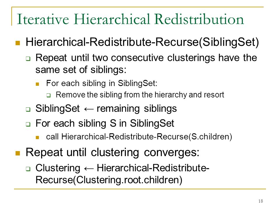 18 Iterative Hierarchical Redistribution Hierarchical-Redistribute-Recurse(SiblingSet)  Repeat until two consecutive clusterings have the same set of siblings: For each sibling in SiblingSet:  Remove the sibling from the hierarchy and resort  SiblingSet ← remaining siblings  For each sibling S in SiblingSet call Hierarchical-Redistribute-Recurse(S.children) Repeat until clustering converges:  Clustering ← Hierarchical-Redistribute- Recurse(Clustering.root.children)