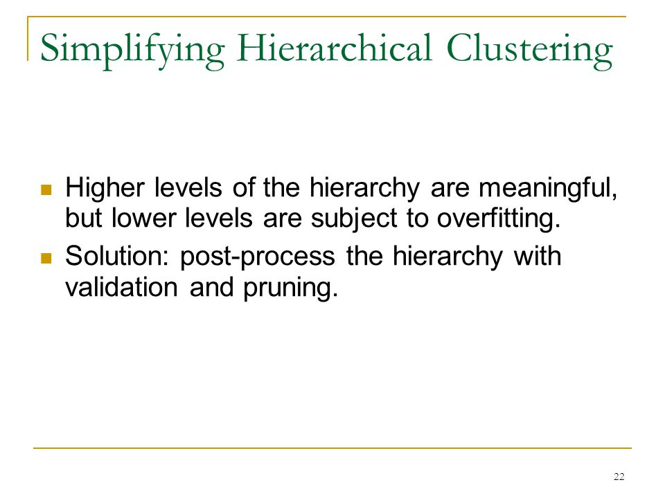 22 Simplifying Hierarchical Clustering Higher levels of the hierarchy are meaningful, but lower levels are subject to overfitting.