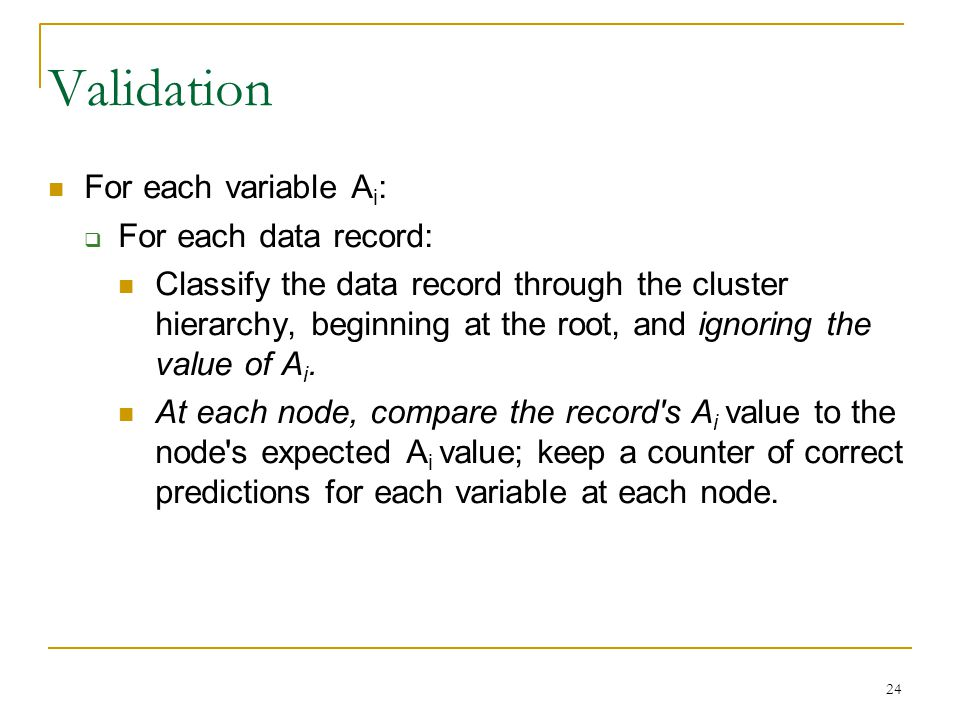 24 Validation For each variable A i :  For each data record: Classify the data record through the cluster hierarchy, beginning at the root, and ignoring the value of A i.