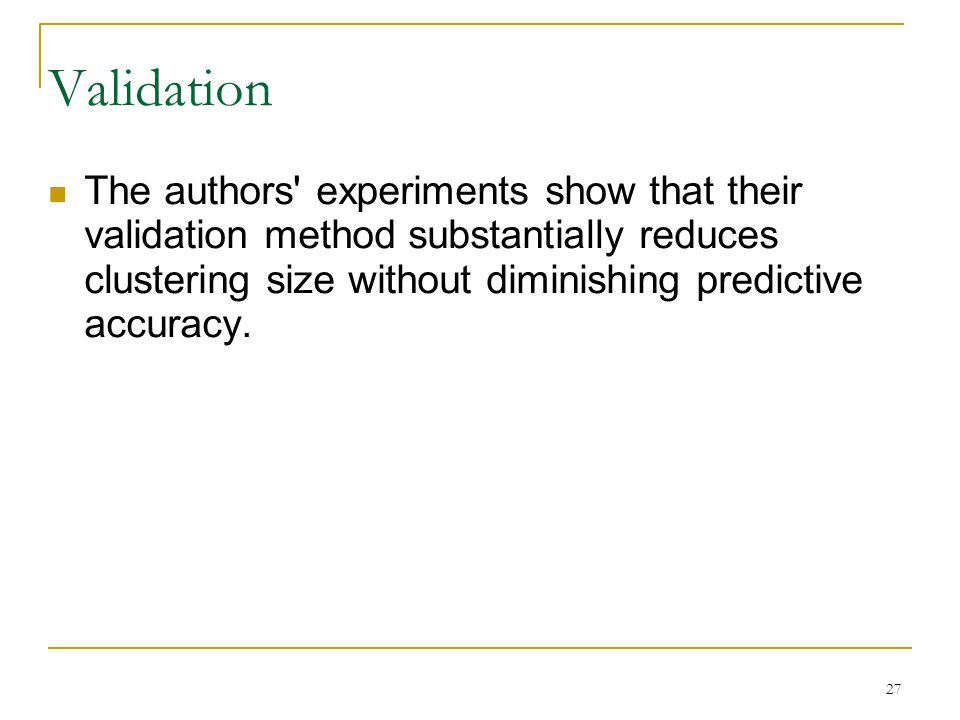 27 Validation The authors experiments show that their validation method substantially reduces clustering size without diminishing predictive accuracy.