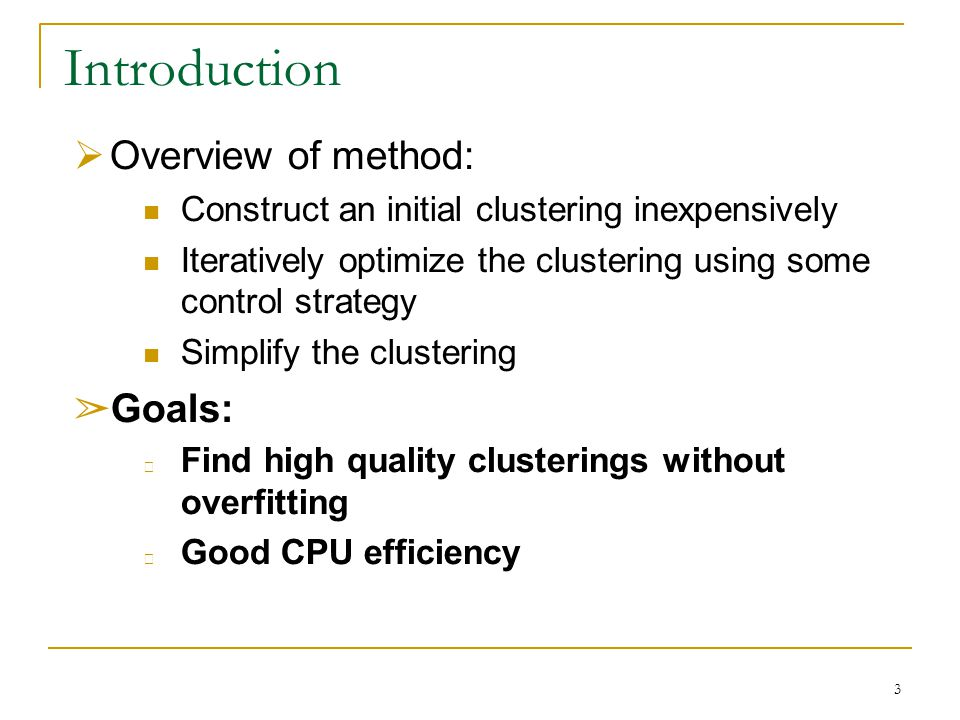 3 Introduction  Overview of method: Construct an initial clustering inexpensively Iteratively optimize the clustering using some control strategy Simplify the clustering ➢ Goals: Find high quality clusterings without overfitting Good CPU efficiency